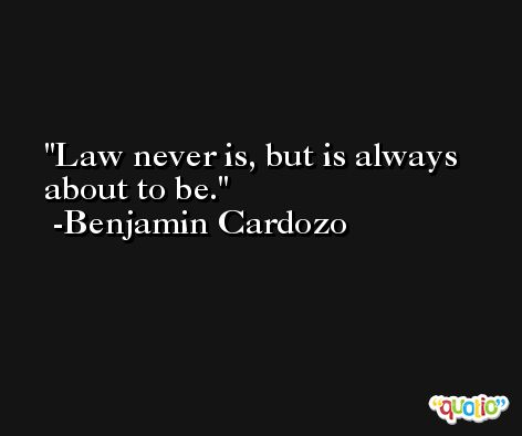 Law never is, but is always about to be. -Benjamin Cardozo