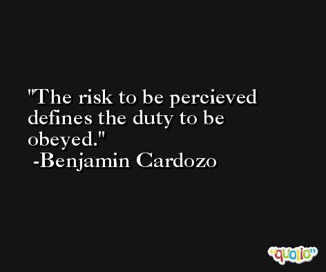 The risk to be percieved defines the duty to be obeyed. -Benjamin Cardozo