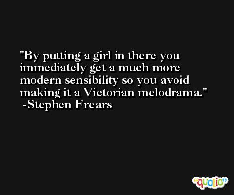 By putting a girl in there you immediately get a much more modern sensibility so you avoid making it a Victorian melodrama. -Stephen Frears