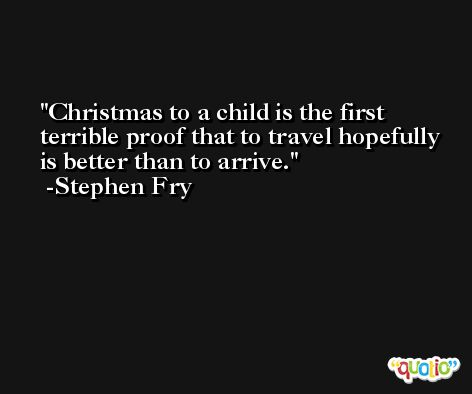 Christmas to a child is the first terrible proof that to travel hopefully is better than to arrive. -Stephen Fry
