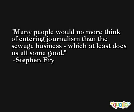 Many people would no more think of entering journalism than the sewage business - which at least does us all some good. -Stephen Fry
