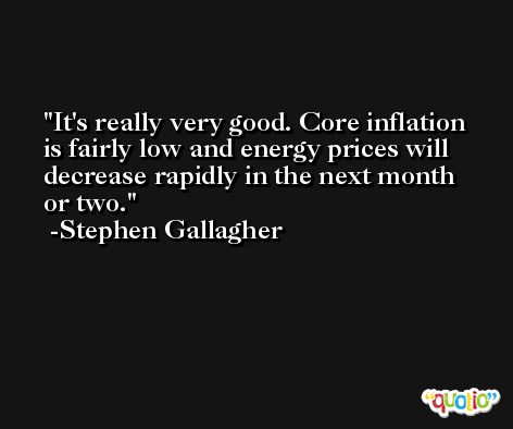 It's really very good. Core inflation is fairly low and energy prices will decrease rapidly in the next month or two. -Stephen Gallagher