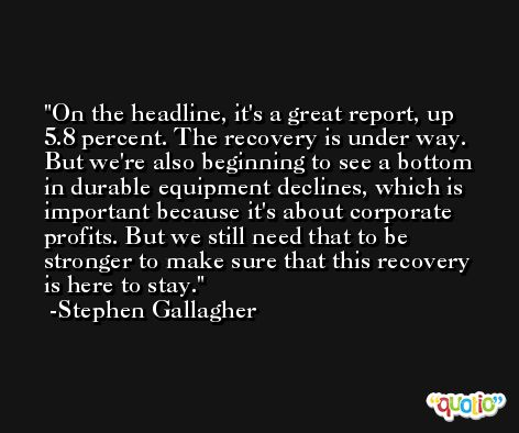 On the headline, it's a great report, up 5.8 percent. The recovery is under way. But we're also beginning to see a bottom in durable equipment declines, which is important because it's about corporate profits. But we still need that to be stronger to make sure that this recovery is here to stay. -Stephen Gallagher