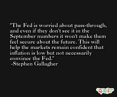 The Fed is worried about pass-through, and even if they don't see it in the September numbers it won't make them feel secure about the future. This will help the markets remain confident that inflation is low but not necessarily convince the Fed. -Stephen Gallagher