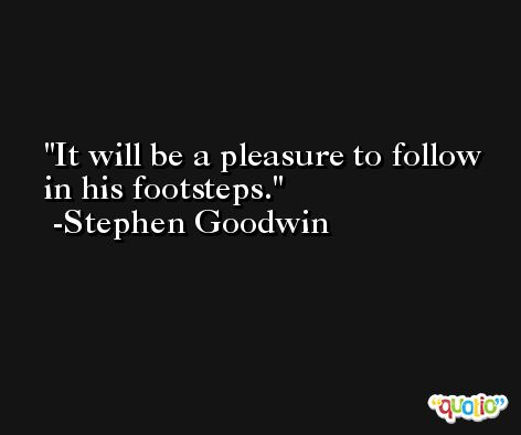 It will be a pleasure to follow in his footsteps. -Stephen Goodwin