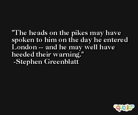 The heads on the pikes may have spoken to him on the day he entered London -- and he may well have heeded their warning. -Stephen Greenblatt