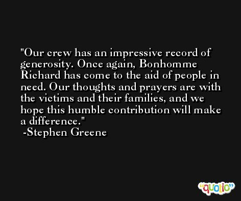 Our crew has an impressive record of generosity. Once again, Bonhomme Richard has come to the aid of people in need. Our thoughts and prayers are with the victims and their families, and we hope this humble contribution will make a difference. -Stephen Greene