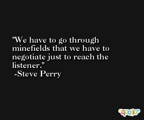 We have to go through minefields that we have to negotiate just to reach the listener. -Steve Perry