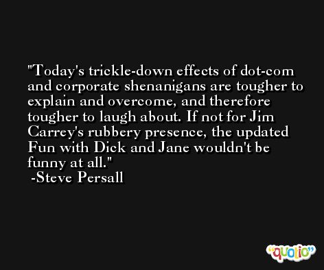 Today's trickle-down effects of dot-com and corporate shenanigans are tougher to explain and overcome, and therefore tougher to laugh about. If not for Jim Carrey's rubbery presence, the updated Fun with Dick and Jane wouldn't be funny at all. -Steve Persall