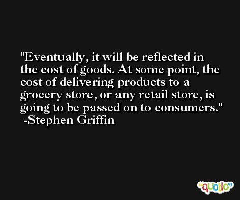 Eventually, it will be reflected in the cost of goods. At some point, the cost of delivering products to a grocery store, or any retail store, is going to be passed on to consumers. -Stephen Griffin