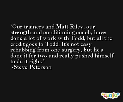 Our trainers and Matt Riley, our strength and conditioning coach, have done a lot of work with Todd, but all the credit goes to Todd. It's not easy rehabbing from one surgery, but he's done it for two and really pushed himself to do it right. -Steve Peterson