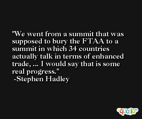 We went from a summit that was supposed to bury the FTAA to a summit in which 34 countries actually talk in terms of enhanced trade, ... I would say that is some real progress. -Stephen Hadley