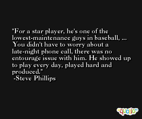 For a star player, he's one of the lowest-maintenance guys in baseball, ... You didn't have to worry about a late-night phone call, there was no entourage issue with him. He showed up to play every day, played hard and produced. -Steve Phillips
