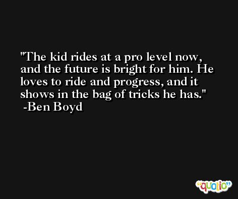The kid rides at a pro level now, and the future is bright for him. He loves to ride and progress, and it shows in the bag of tricks he has. -Ben Boyd