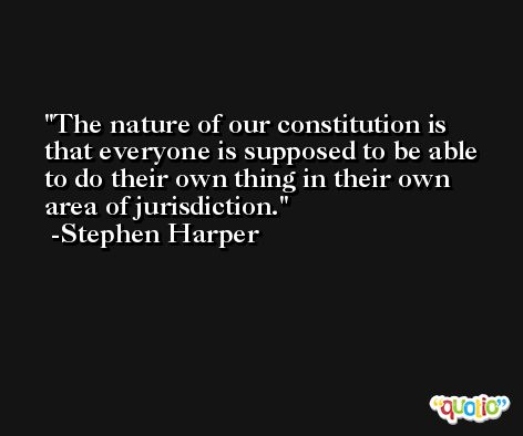 The nature of our constitution is that everyone is supposed to be able to do their own thing in their own area of jurisdiction. -Stephen Harper