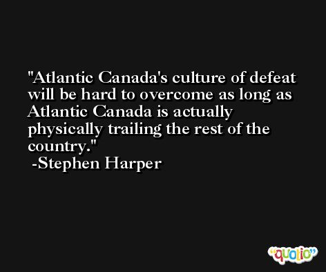 Atlantic Canada's culture of defeat will be hard to overcome as long as Atlantic Canada is actually physically trailing the rest of the country. -Stephen Harper