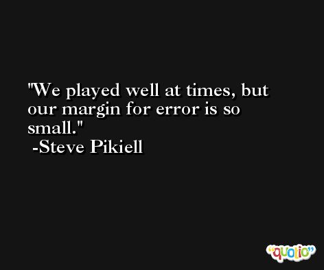 We played well at times, but our margin for error is so small. -Steve Pikiell