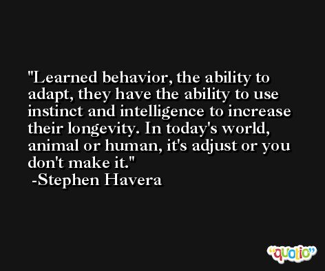 Learned behavior, the ability to adapt, they have the ability to use instinct and intelligence to increase their longevity. In today's world, animal or human, it's adjust or you don't make it. -Stephen Havera