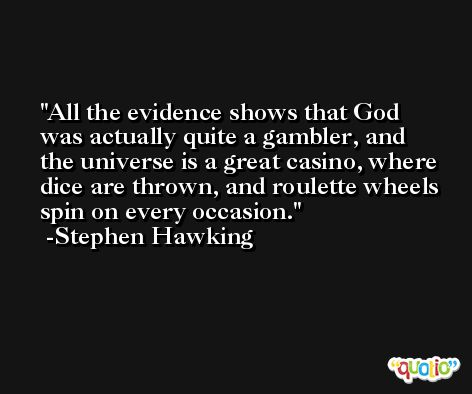 All the evidence shows that God was actually quite a gambler, and the universe is a great casino, where dice are thrown, and roulette wheels spin on every occasion. -Stephen Hawking
