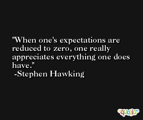 When one's expectations are reduced to zero, one really appreciates everything one does have. -Stephen Hawking