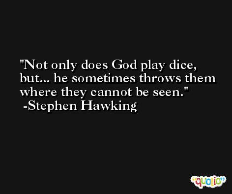 Not only does God play dice, but... he sometimes throws them where they cannot be seen. -Stephen Hawking