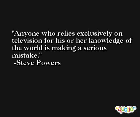 Anyone who relies exclusively on television for his or her knowledge of the world is making a serious mistake. -Steve Powers
