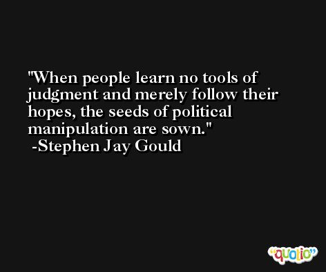 When people learn no tools of judgment and merely follow their hopes, the seeds of political manipulation are sown. -Stephen Jay Gould