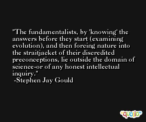 The fundamentalists, by 'knowing' the answers before they start (examining evolution), and then forcing nature into the straitjacket of their discredited preconceptions, lie outside the domain of science-or of any honest intellectual inquiry. -Stephen Jay Gould