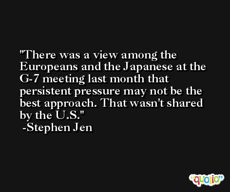 There was a view among the Europeans and the Japanese at the G-7 meeting last month that persistent pressure may not be the best approach. That wasn't shared by the U.S. -Stephen Jen