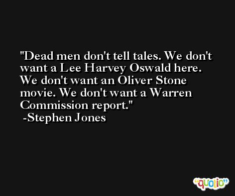 Dead men don't tell tales. We don't want a Lee Harvey Oswald here. We don't want an Oliver Stone movie. We don't want a Warren Commission report. -Stephen Jones