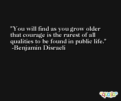 You will find as you grow older that courage is the rarest of all qualities to be found in public life. -Benjamin Disraeli