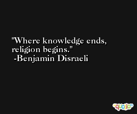 Where knowledge ends, religion begins. -Benjamin Disraeli