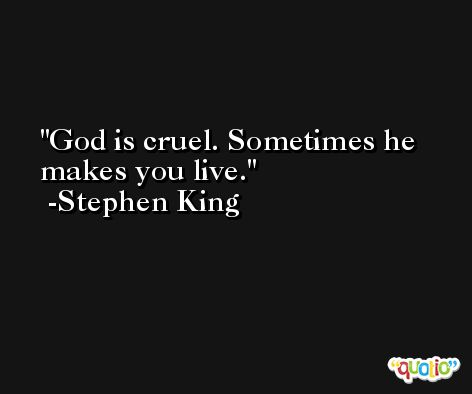 God is cruel. Sometimes he makes you live. -Stephen King