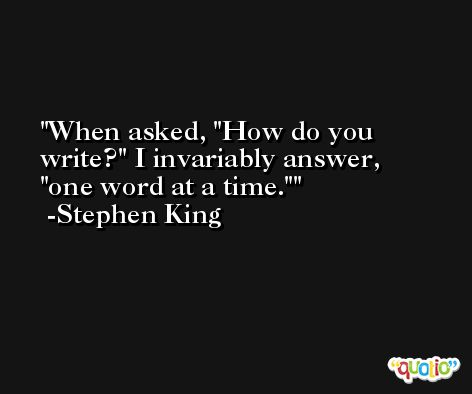 When asked, 'How do you write?' I invariably answer, 'one word at a time.' -Stephen King