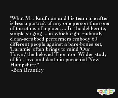 What Mr. Kaufman and his team are after is less a portrait of any one person than one of the ethos of a place, ... In the deliberate, simple staging ... in which eight radiantly clean-scrubbed performers embody 60 different people against a bare-bones set, 'Laramie' often brings to mind 'Our Town,' the beloved Thornton Wilder study of life, love and death in parochial New Hampshire. -Ben Brantley