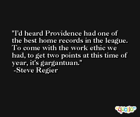 I'd heard Providence had one of the best home records in the league. To come with the work ethic we had, to get two points at this time of year, it's gargantuan. -Steve Regier