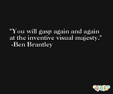 You will gasp again and again at the inventive visual majesty. -Ben Brantley