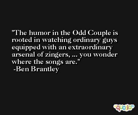 The humor in the Odd Couple is rooted in watching ordinary guys equipped with an extraordinary arsenal of zingers, ... you wonder where the songs are. -Ben Brantley
