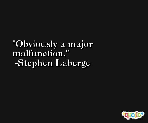 Obviously a major malfunction. -Stephen Laberge