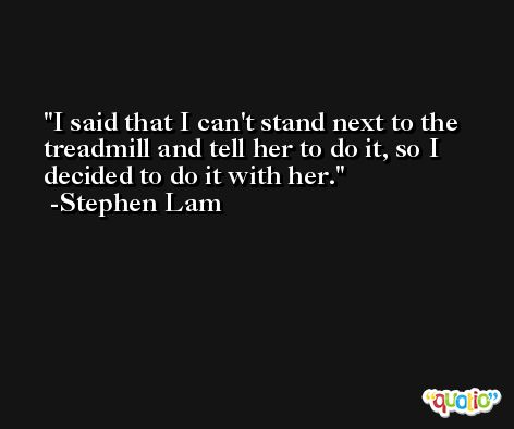I said that I can't stand next to the treadmill and tell her to do it, so I decided to do it with her. -Stephen Lam