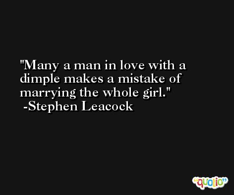 Many a man in love with a dimple makes a mistake of marrying the whole girl. -Stephen Leacock