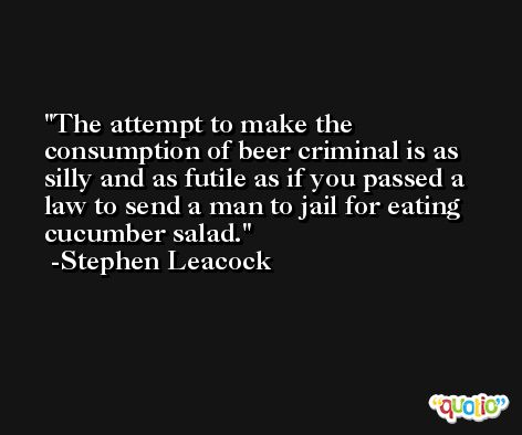 The attempt to make the consumption of beer criminal is as silly and as futile as if you passed a law to send a man to jail for eating cucumber salad. -Stephen Leacock