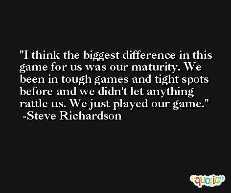 I think the biggest difference in this game for us was our maturity. We been in tough games and tight spots before and we didn't let anything rattle us. We just played our game. -Steve Richardson