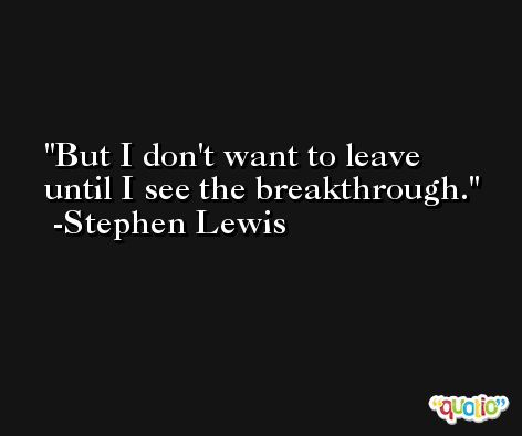 But I don't want to leave until I see the breakthrough. -Stephen Lewis