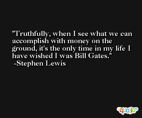 Truthfully, when I see what we can accomplish with money on the ground, it's the only time in my life I have wished I was Bill Gates. -Stephen Lewis