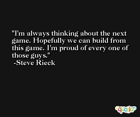 I'm always thinking about the next game. Hopefully we can build from this game. I'm proud of every one of those guys. -Steve Rieck