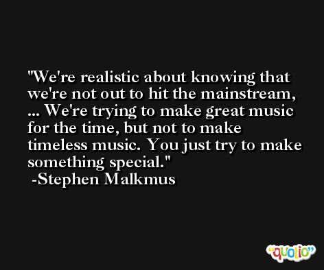 We're realistic about knowing that we're not out to hit the mainstream, ... We're trying to make great music for the time, but not to make timeless music. You just try to make something special. -Stephen Malkmus