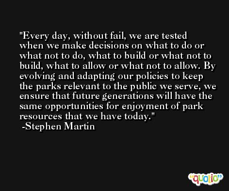 Every day, without fail, we are tested when we make decisions on what to do or what not to do, what to build or what not to build, what to allow or what not to allow. By evolving and adapting our policies to keep the parks relevant to the public we serve, we ensure that future generations will have the same opportunities for enjoyment of park resources that we have today. -Stephen Martin