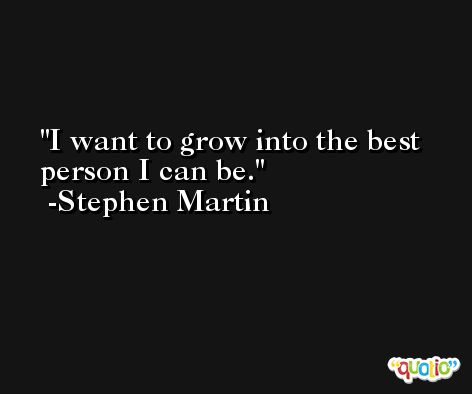 I want to grow into the best person I can be. -Stephen Martin