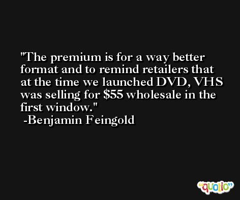 The premium is for a way better format and to remind retailers that at the time we launched DVD, VHS was selling for $55 wholesale in the first window. -Benjamin Feingold